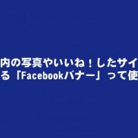 0Facebook内の写真やいいね!したサイトなどを埋め込める「Facebookバナー」って知ってる?