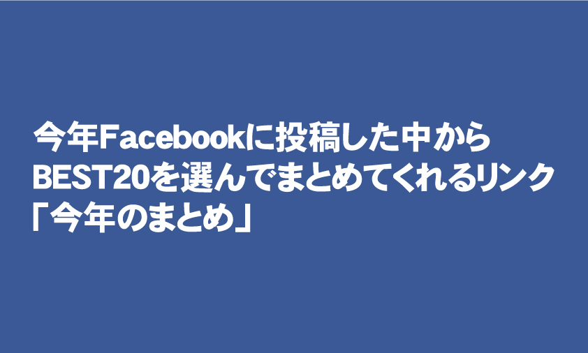 今年Facebookに投稿した中からBEST20を選んでまとめてくれるリンク「今年のまとめ」